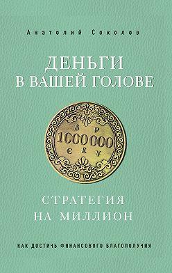 Анатолий Соколов - Деньги в вашей голове. Стратегия на миллион
