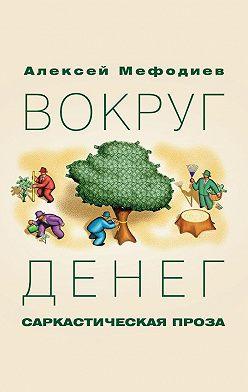 Алексей Мефодиев - Вокруг денег (сборник)