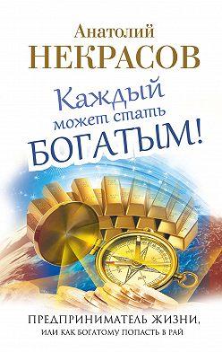 Анатолий Некрасов - Каждый может стать богатым! Предприниматель жизни, или Как богатому попасть в рай