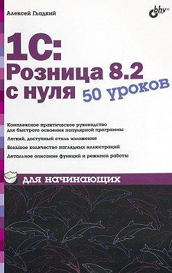 Алексей Гладкий - 1С:Розница 8.2 с нуля. 50 уроков для начинающих