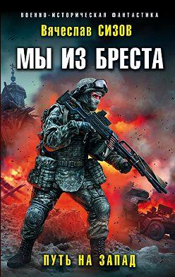 Вячеслав Сизов - Мы из Бреста. Путь на запад