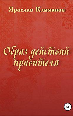 Ярослав Климанов - Образ действий правителя
