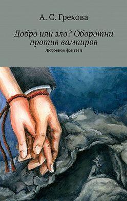 А. Грехова - Добро или зло? Оборотни против вампиров. Любовное фэнтези