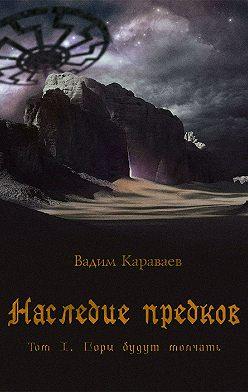 Вадим Караваев - Наследие предков. Том 1. Горы будут молчать