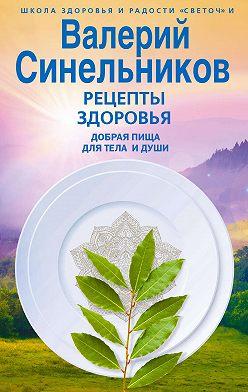 Валерий Синельников - Рецепты здоровья. Добрая пища для тела и души