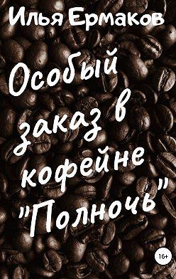 Илья Ермаков - Особый заказ в кофейне «Полночь»