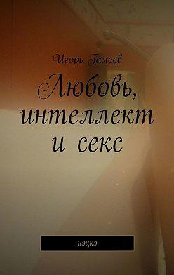 Игорь Галеев - Любовь, интеллект исекс. Нэцкэ