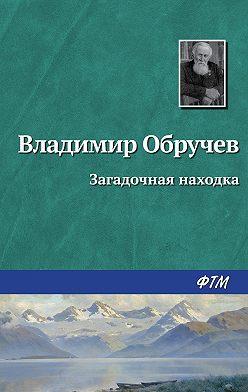 Владимир Обручев - Загадочная находка