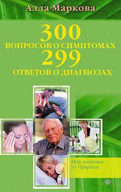 Алла Маркова - 300 вопросов о симптомах и 299 ответов о диагнозах