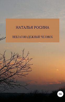 Наталья Росина - Неблагонадежный человек