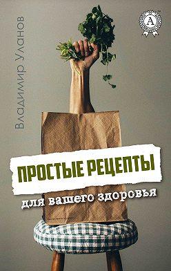 Владимир Уланов - Простые рецепты для вашего здоровья