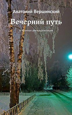 Анатолий Вершинский - Вечернийпуть. Избранные двенадцатистишия