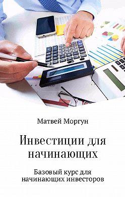 Матвей Моргун - Инвестиции для начинающих