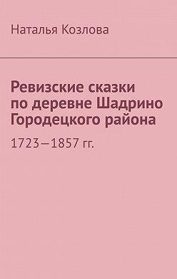 Наталья Козлова - Ревизские сказки подеревне Шадрино Городецкого района. 1723-1857 гг.