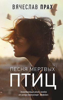 Вячеслав Прах - Песня мертвых птиц