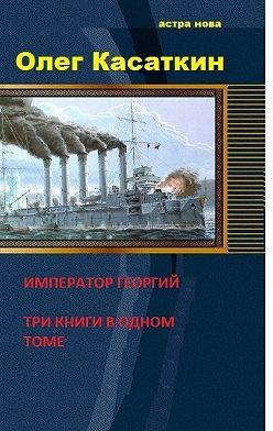 Олег Касаткин - Да здравствует Государь! Три книги в одном томе