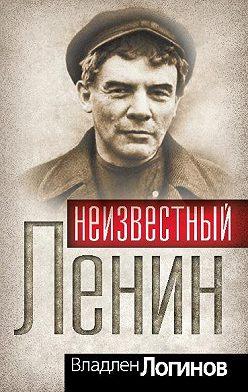 Владлен Логинов - Неизвестный Ленин