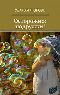 Любовь Удалая - Осторожно: подружки!
