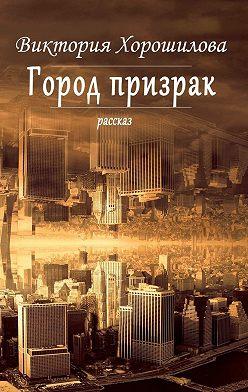 Виктория Хорошилова - Город-призрак