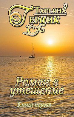 Татьяна Герцик - Роман в утешение. Книга первая