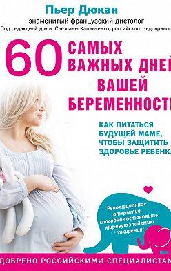 Пьер Дюкан - 60 самых важных дней вашей беременности. Как питаться будущей маме, чтобы защитить здоровье ребенка