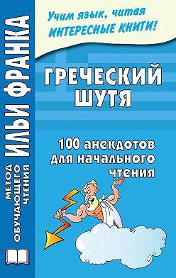Неустановленный автор - Греческий шутя. 100 анекдотов для начального чтения