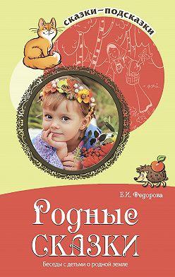 Елена Федорова - Родные сказки. Беседы с детьми о родной земле