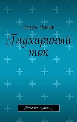 Сергей Осипов - Глухариный ток. Повесть-пунктир