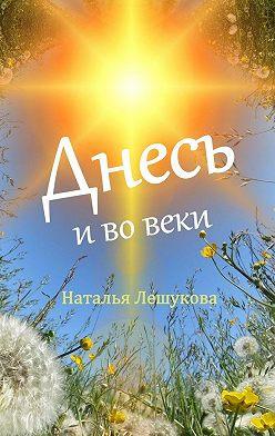 Наталья Лешукова - Днесь ивовеки. Рассказы, стихи, сказки