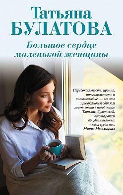 Татьяна Булатова - Большое сердце маленькой женщины