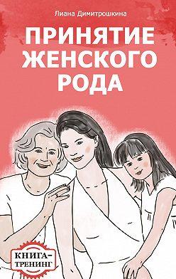 Лиана Димитрошкина - Принятие женского рода. Книга-тренинг