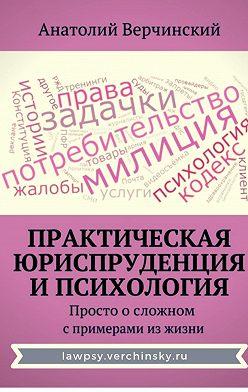 Анатолий Верчинский - Практическая юриспруденция ипсихология. Просто осложном спримерами изжизни
