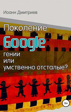 Иоанн Дмитриев - Поколение Google: гении или умственно отсталые?