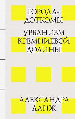 Александра Ланж - Города-доткомы: Урбанизм Кремниевой долины