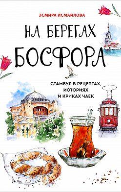Эсмира Исмаилова - На берегах Босфора. Стамбул в рецептах, историях и криках чаек
