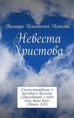 Тамара Исакова - Невеста Христова. Стихи-откровение о последнем времени. «Приходящий с небес есть выше всех» (Иоанн 3:31)