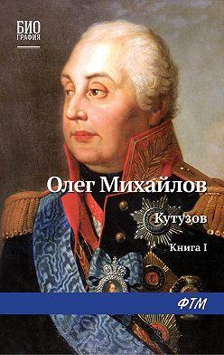Олег Михайлов - Кутузов. Книга 1. Дважды воскресший