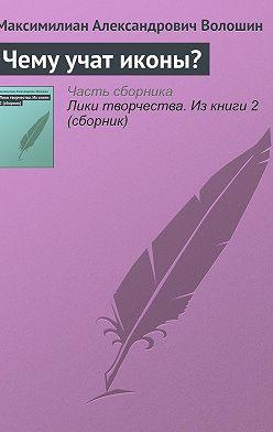 Максимилиан Волошин - Чему учат иконы?