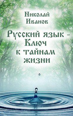 Николай Иванов - Русский язык – ключ к тайнам жизни
