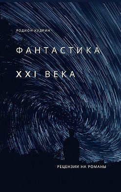 Родион Кудрин - Фантастика XXIвека. Рецензии нароманы