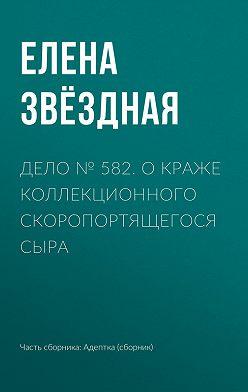 Елена Звездная - Дело № 582. О краже коллекционного скоропортящегося сыра
