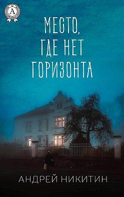 Андрей Никитин - Место, где нет горизонта