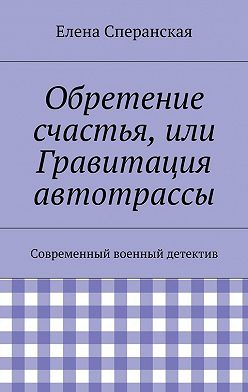 Елена Сперанская - Обретение счастья, или Гравитация автотрассы. Современный военный детектив