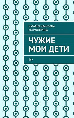 Наталья Колмогорова - Чужие моидети. 16+