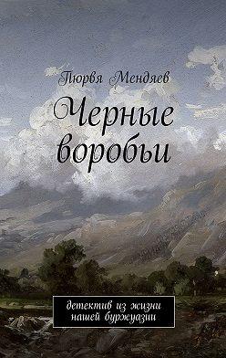 Пюрвя Мендяев - Черные воробьи. Детектив изжизни нашей буржуазии