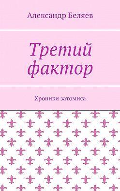 Александр Беляев - Третий фактор. Хроники затомиса