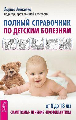Лариса Аникеева - Полный справочник по детским болезням. От 0 до 18 лет. Симптомы, лечение, профилактика