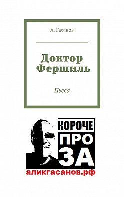 А. Гасанов - Доктор Фершиль. Пьеса