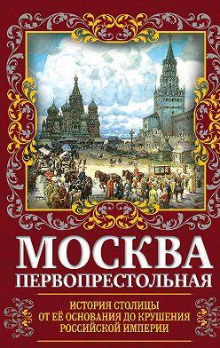 Михаил Вострышев - Москва Первопрестольная. История столицы от ее основания до крушения Российской империи