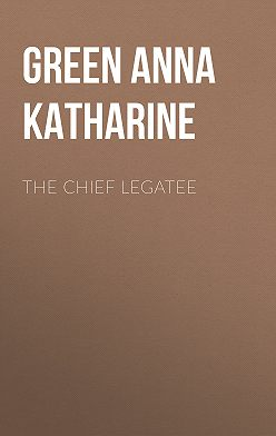 Анна Грин - The Chief Legatee